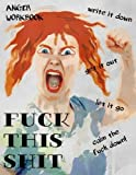 Anger Workbook, Fuck This Shit, Write It Down, Get It Out, Let It Go, Calm The Fuck Down!: Writing Journal For Women, 220 Pages with Lightly Ruled Lines