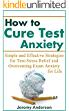 How to Cure Test Anxiety: Simple and Effective Strategies for Test-Stress Relief and Overcoming Exam Anxiety for Life (test anxiety, test anxiety cure, ... stress, test taking anxiety, anxiety)