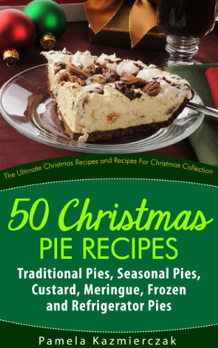 50 Christmas Pie Recipes – Traditional Pies, Seasonal Pies, Custard, Meringue, Frozen and Refrigerator Pies (The Ultimate Christmas Recipes and Recipes For Christmas Collection) by [Kazmierczak, Pamela]