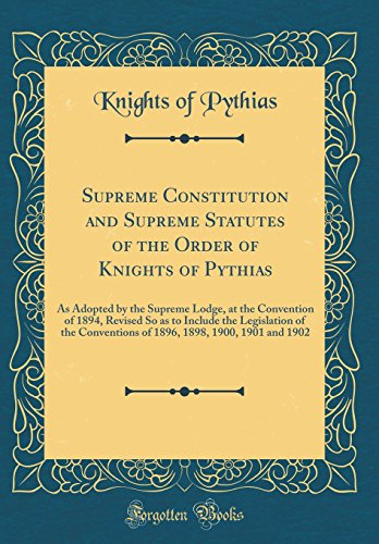 Supreme Constitution and Supreme Statutes of the Order of Knights of Pythias: As Adopted by the Supreme Lodge, at the Convention of 1894, Revised So ... 1898, 1900, 1901 and 1902 (Classic Reprint)