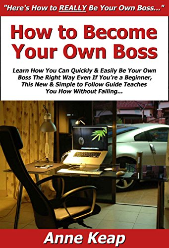 How to Become Your Own Boss: Learn How You Can Quickly & Easily Be Your Own Boss The Right Way Even If You're a Beginner, This New & Simple to Follow Guide Teaches You How Without Failing
