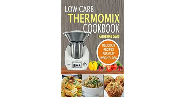 Low carb thermomix cookbook delicious recipes for easy weight loss low carb thermomix cookbook delicious recipes for easy weight loss katherine davis 9781542687737 amazon books forumfinder Choice Image