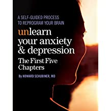 Unlearn Your Anxiety and Depression The First Five Chapters: A self-guided process to reprogram your brain