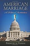 American Marriage : A Political Institution, Yamin, Priscilla, 0812244249