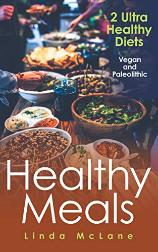 Healthy Meals: 2 Ultra Healthy Diets: Vegan and Paleolithic (Best Side Dishes For Sloppy Joes)