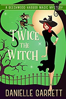 Twice the Witch: A Beechwood Harbor Magic Mystery (Beechwood Harbor Magic Mysteries Book 2) by [Garrett, Danielle]