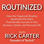 Routinized: How the Organized Routine Routinizes the Work That Elevates Success in Your Business, Family, and Personal Life | Rick Carter