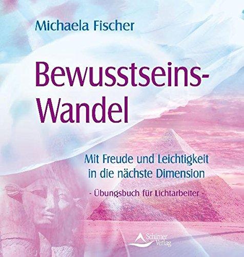 Bewusstseins-Wandel - Mit Freude und Leichtigkeit in die nächste Dimension - Übungsbuch für Lichtarbeiter