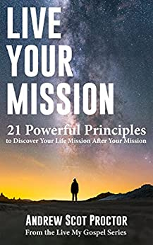Live Your Mission: 21 Powerful Principles to Discover your Life Mission After Your Mission (Live My Gospel) by [Proctor, Andrew Scot]