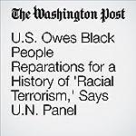 U.S. Owes Black People Reparations for a History of 'Racial Terrorism,' Says U.N. Panel | Ishaan Tharoor