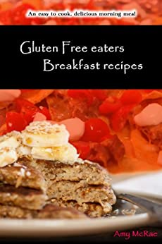 Gluten Free eaters Breakfast recipes: an easy to cook, delicious morning meal by [McRae, Amy]