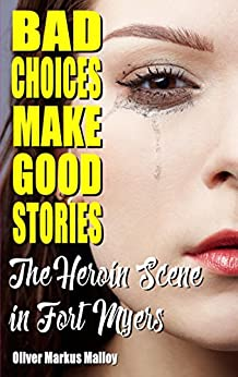 Bad Choices Make Good Stories: The Heroin Scene in Fort Myers (How The Great American Opioid Epidemic of The 21st Century Began) by [Malloy, Oliver Markus]