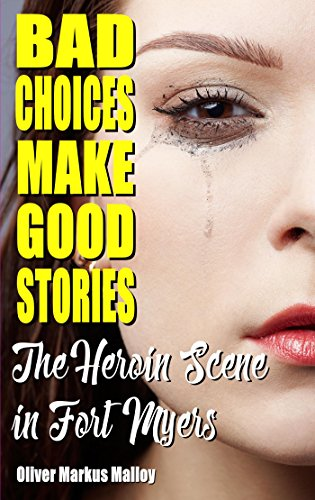 Bad Choices Make Good Stories: The Heroin Scene in Fort Myers (How The Great American Opioid Epidemic of The 21st Century Began Book 2)