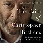 The Faith of Christopher Hitchens: The Restless Soul of the World's Most Notorious Atheist | Larry Alex Taunton
