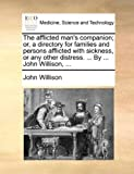 The afflicted man's companion; or, a directory for families and persons afflicted with sickness, or any other distress. ... By ... John Willison, ... by John Willison (2010-06-10)