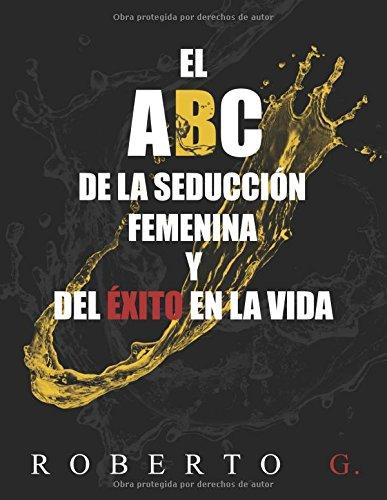El A, B, C, de la Seduccion Femenina y del Exito en la Vida (Spanish Edition) [Roberto G.] (Tapa Blanda)