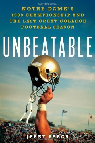 Unbeatable: Notre Dame's 1988 Championship and the Last Great College Football Season by Barca, Jerry (2013) Hardcover (Football College Series)