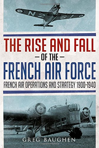 - The Rise and Fall of the French Air Force: French Air Operations and Strategy 1900-1940