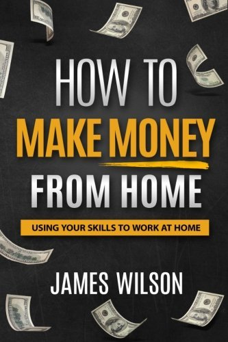 Money: How to Make Money From Home: Using Your Skills to Work at Home (Money, Passive Income, Make Money Online, Freedom) (Volume 1)