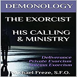 Demonology, The Exorcist, His Calling, & Ministry: Deliverance Private Exorcism Solemn Exorcism