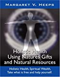 Holistic Health Using Nature's Gifts and Natural Resources, Margaret V., 1425995438
