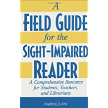 A Field Guide for the Sight-Impaired Reader: A Comprehensive Resource for Students, Teachers, and Librarians: A Comprehensive Resource for Students, Teachers and Librarians