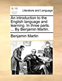 An Introduction to the English Language and Learning in Three Parts by Benjamin Martin, Benjamin Martin, 1170030378