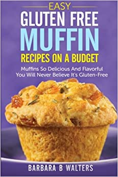 Easy Gluten Free Muffin Recipes On A Budget: Muffins So Delicious And Flavorful You Will Never Believe It's Gluten Free