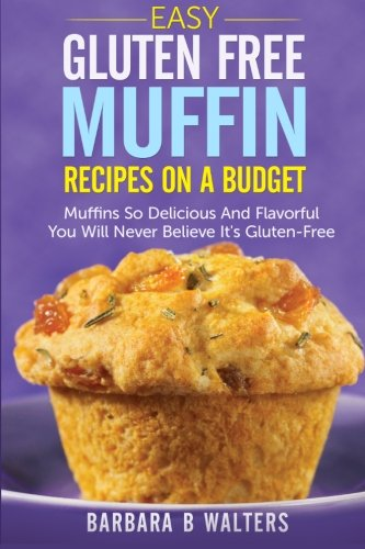 Easy Gluten Free Muffin Recipes On A Budget: Muffins So Delicious And Flavorful You Will Never Believe It's Gluten Free by Barbara B Walters