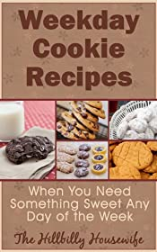 Weekday Cookie Recipes - When You Need Something Sweet Any Day of the Week (Hillbilly Housewife Cookbooks Book 10)