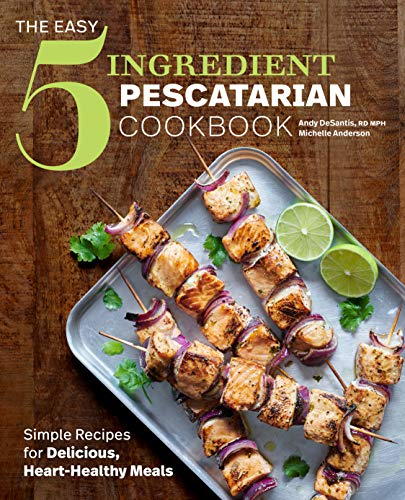 The Easy 5-Ingredient Pescatarian Cookbook: Simple Recipes for Delicious, Heart-Healthy Meals by Andy DeSantis RD, Michelle Anderson