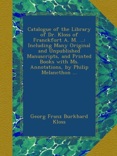 Catalogue of the Library of Dr. Kloss of Franckfort A. M. ...: Including Many Original and Unpublished Manuscripts, and Printed Books with Ms. Annotations, by Philip Melancthon ...
