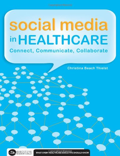 Social Media in Healthcare: Connect, Communicate and Collaborate (Executive Essentials: What Every Healthcare Executive