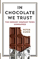 In Chocolate We Trust: The Hershey Company Town Unwrapped