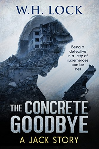 The Concrete Goodbye: Being a detective in a city of superheroes can be Hell. by [Lock, W.H.]