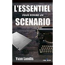 L'ESSENTIEL pour écrire un SCENARIO: Le manuel pratique pour se lancer et finaliser son scénario (French Edition)