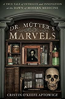 Book Cover: Dr. Mutter's Marvels: A True Tale of Intrigue and Innovation at the Dawn of Modern Medicine