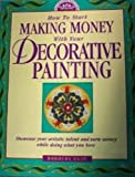 How to Start Making Money with Your Decorative Painting, Dorothy Egan, 0891348204