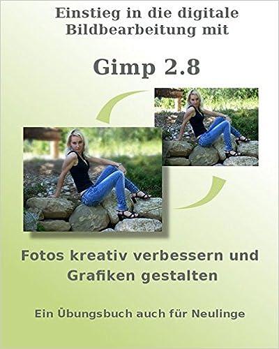 Book Einstieg in die digitale Bildbearbeitung mit Gimp 2.8: Fotos kreativ verbessern und Grafiken gestalten - Ein Übungsbuch auch für Neulinge