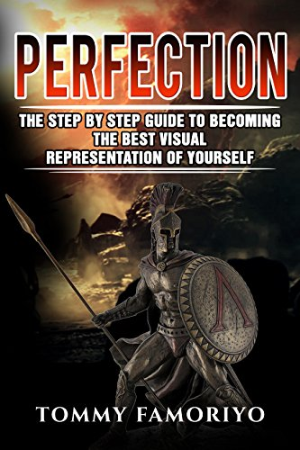 PERFECTION: The Step By Step Guide To Becoming The Best Visual Representation Of Yourself