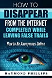 How to Disappear From The Internet Completely While Leaving False Trails: How to Be Anonymous Online