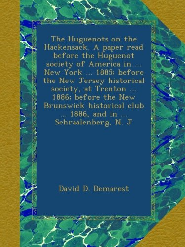 The Huguenots on the Hackensack. A paper read before the Huguenot society of America in New York 1885; before the New Jersey historical club 1886, and in Schraalenberg, N. J PDF