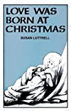 Love Was Born at Christmas, Susan E. Luttrell, 0895364832