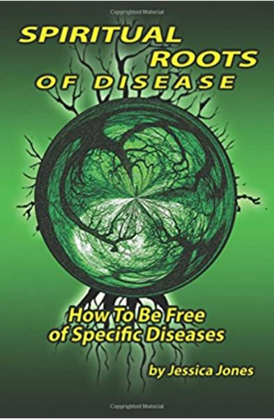 Spiritual Roots Of Disease How To Be Free Of Specific Diseases Deliverance And Healing Jones Jessica 9781492776024 Amazon Com Books