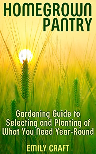 Homegrown Pantry: Gardening Guide to Selecting and Planting of What You Need Year-Round: (Gardening for Beginners, Vegetable Gardening) by [Craft, Emily ]