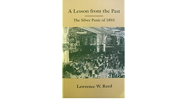 A lesson from the past the silver panic of 1893 lawrence w reed a lesson from the past the silver panic of 1893 lawrence w reed 9780910614900 amazon books fandeluxe Image collections