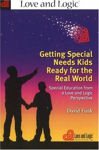 Getting Special Needs Kids Ready for the Real World: Special Education from a Love and Logic Perspective (Educational Needs Of Your Child From Your Perspective)