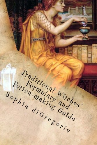 Traditional Witches' Formulary and Potion-making Guide: Recipes for Magical Oils, Powders and Other Potions -