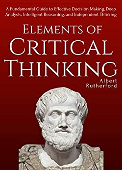 Elements of Critical Thinking: A Fundamental Guide to Effective Decision Making, Deep Analysis, Intelligent Reasoning, and Independent Thinking by [Rutherford, Albert]