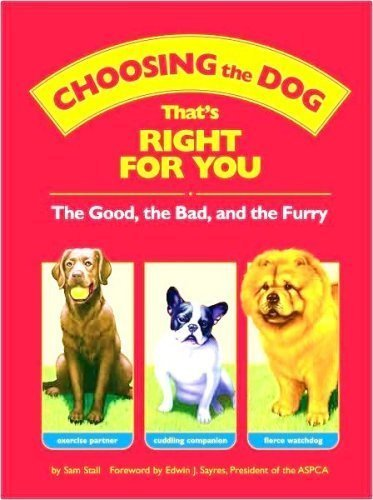 Choosing the Dog that's Right for You : The Good, the Bad, and the Furry by Sam; foreward by Sayres, Edwin J. Stall (2008-08-02)